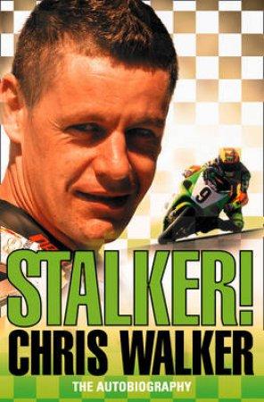Stalker! Chris Walker: The Autobiography by Chris Walker