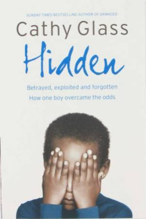 Hidden: Betrayed, Exploited And Forgotten - How One Boy Overcame The Odds by Cathy Glass