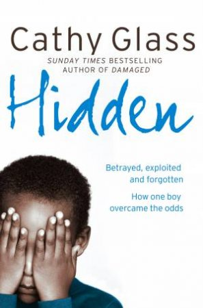 Hidden: Betrayed, Exploited and Forgotten. How One Boy Overcame the Odds