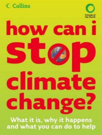 How Can I Stop Climate Change?: What It Is And How To help by Friends of the Earth
