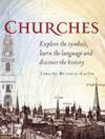 Churches: Explore The Symbols, Learn The Language Of Architecture, And Discover The History Of Churches by Timothy Brittain-Catlin