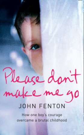 Please Don't Make Me Go: How One Boy's Courage Overcame A Brutal Childho by John Fenton
