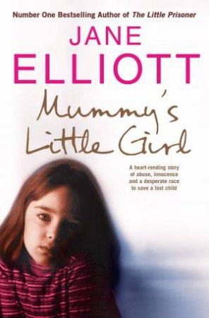 Mummy's Little Girl: A Heart-Rending Story of Abuse, Innocence and a Desperate Race to Save a Lost Child by Jane Elliott