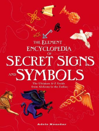 The Element Encyclopedia Of Secret Signs And Symbols: The Ultimate A-Z Guide From Alchemy To The Zodiac by Adele Nozedar