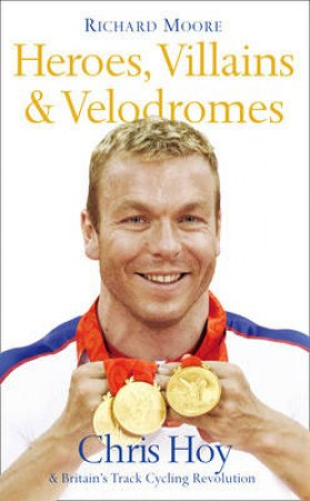 Heroes, Villains and Velodromes: Inside Track Cycling with Chris Hoy by Richard Moore