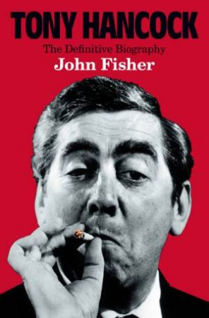Tony Hancock: The Definitive Biography by John Fisher