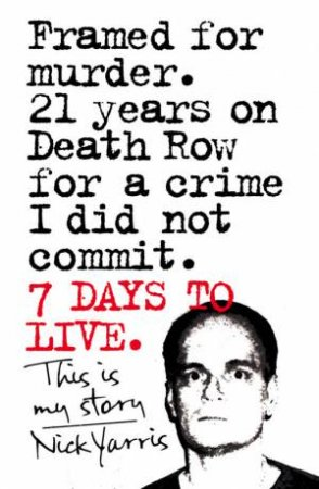Seven Days to Live: The Amazing True Story of How One Man Survived 21 Days on Death Row for a Crime He Did Not Commit by Nick Yarris