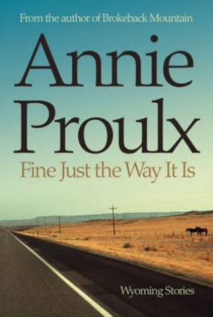 Fine Just The Way It Is: Wyoming Stories by Annie Proulx