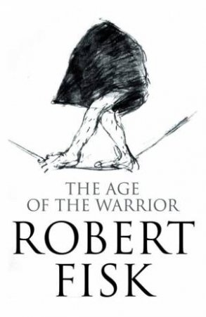 The Age Of The Warrior: Selected Writings by Robert Fisk