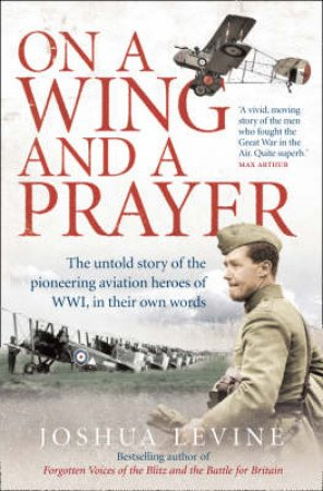On A Wing And A Prayer: The Untold Story Of The First Heroes Of The Air by Joshua Levine