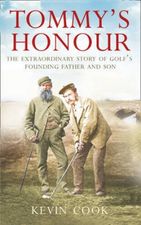 Tommy's Honour: The Extraordinary Story of Golf's Founding Father and by Kevin Cook