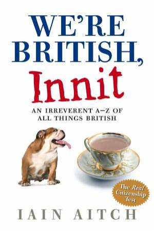 We're British, Innit: An Irreverent A-Z of All Things British by Iain Aitch