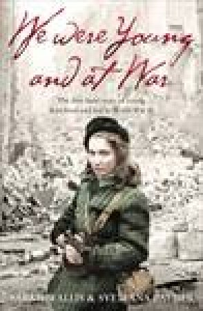 We Were Young and at War: The First-hand Story of Young Lives Lived and Lost in World War Two by Sarah Wallis
