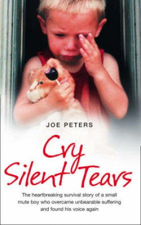 Cry Silent Tears: The true story of the horrific childhood of a mute by Joe Peters