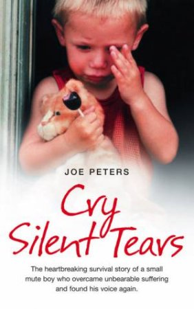 Cry Silent Tears: The True Story Of The Horrific Childhood Of A Mute Little Boy by Joe Peters