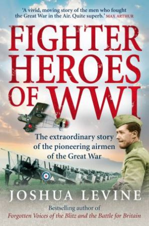 Fighter Heroes of WWI: The Untold Story of the Brave and Daring Pioneer Airmen of the Great War by Joshua Levine
