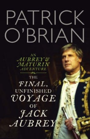 The Final, Unfinished Voyage Of Jack Aubrey by Patrick O'Brian
