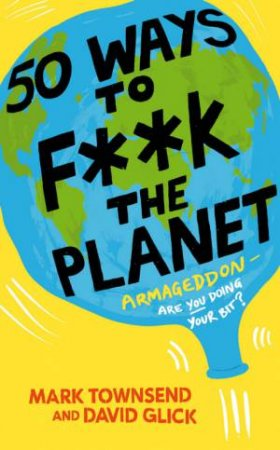 50 Ways To F**k The Planet by Mark Townsend