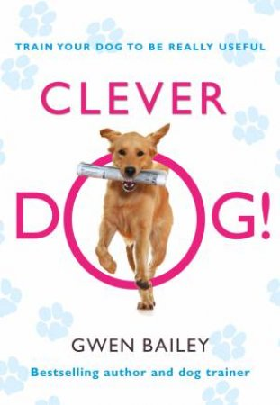 Clever Dog!: Train Your Dog to be Really Useful by Gwen Bailey