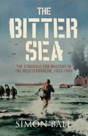 Bitter Sea: The Struggle For Mastery in the Mediterranean by Simon Ball