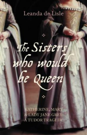 Sisters Who Would be Queen by Leanda De Lisle