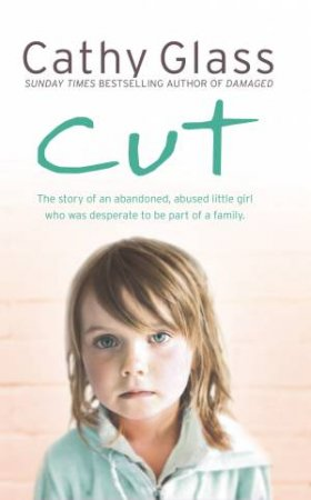 Cut: The Story of an Abandoned, Abused Little Girl Who Was Desperate to Be Part of a Family by Cathy Glass