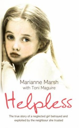 Helpless: The true story of a neglected girl betrayed and exploited by neighbourhood she trusted by Marianne Marsh