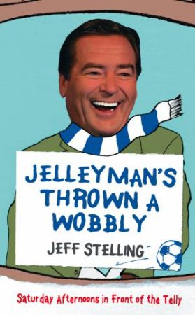 Jellyman's Thrown a Wobbly: Saturday Afternoons in Front of the Telly by Jeff Stelling