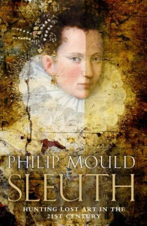 Sleuth: The Amazing Quest for Lost Art Treasures by Philip Mould