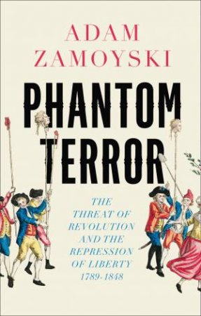 Phantom Terror: The Threat of Revolution and the Repression of Liberty 1789-1848 by Adam Zamoyski