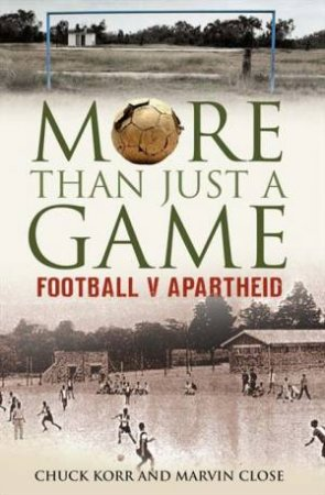 More than Just a Game: Football Versus Apartheid by Marvin Close & Chuck Korr