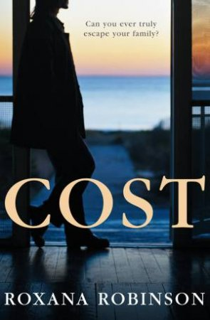 Cost: Can you ever truly escape your family? by Roxana Robinson