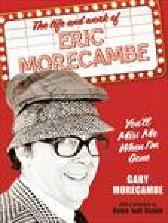 You'll Miss Me When I'm Gone: The Work and Life of Eric Morecambe by Gary Morecombe