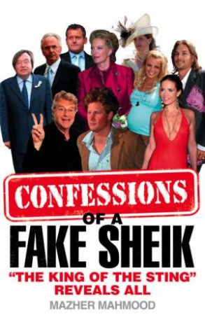 Confessions Of A Fake Sheik: The Inside Story Behind Sensational Tabloid by Mazher Mahmood