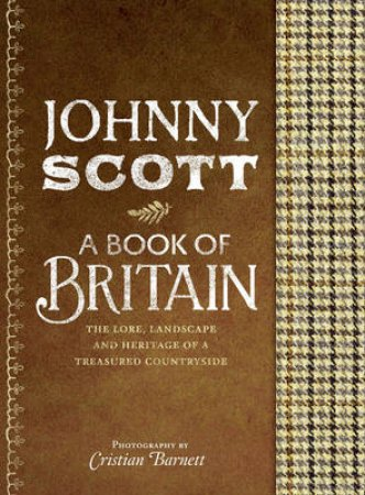 A Book of Britain: The Lore, Landscape and Heritage of a Treasured by Johnny Scott