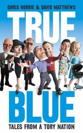 True Blue: Strange Tales from a Tory Nation by Chris Horrie & David Matthews