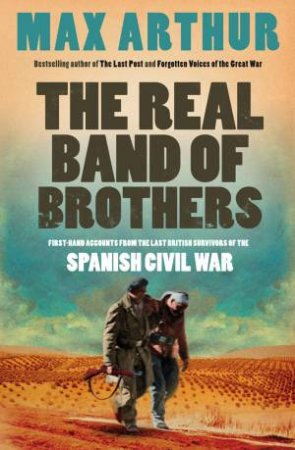 Real Band of Brothers: First-Hand Accounts From the Last British Survivors of the Spanish Civil War by Max Arthur