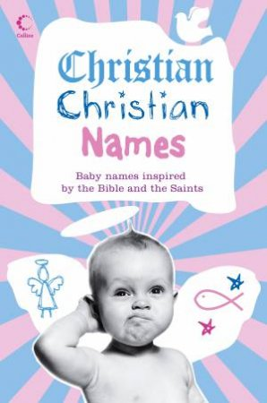 Christian Christian Names: Baby Names Inspired by the Bible and the Saints by Various