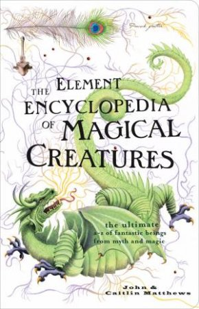 Element Encyclopedia of Magical Creatures: The Ultimate A-Z of Fantastic Beings from Myth and Magic by John Matthews