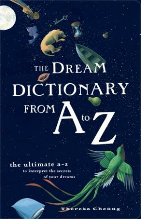 Dream Dictionary From A To Z: The Ultimate A-Z to Interpret the Secrets of Your Dreams by Theresa Cheung