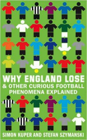 Why England Lose: And Other Curious Phenomena Explained by Simon Kuper