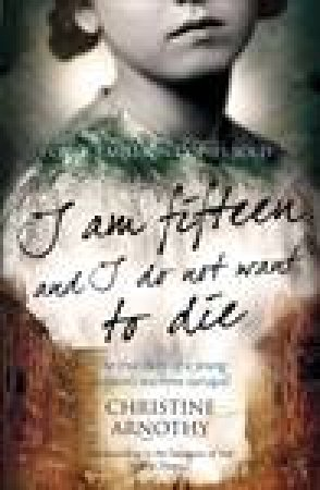 I Am Fifteen And I Do Not Want To Die: The True Story of One Woman's Wartime Survival by Christine Arnothy