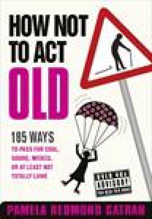 How Not To Act Old: 185 Ways to Pass for Cool, Sound, Wicked, or at Least Not Totally Lame by Pamela Redmond Satran