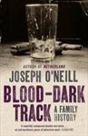 Blood-Dark Track: A Family History by Joseph O'Neill
