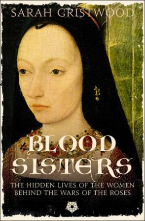 Blood Sisters: The Hidden Lives Of The Women Behind The Wars Of The Roses by Sarah Gristwood