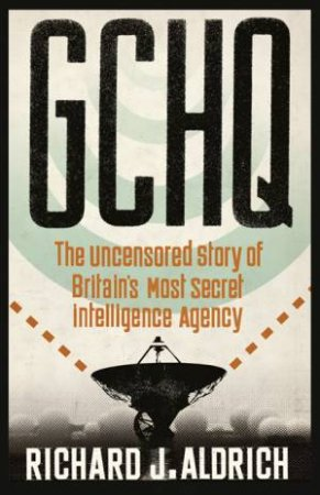 GCHQ: The Uncensored Story of Britain's Most Secret Intelligence Agency by Richard J. Aldrich