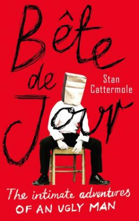 Bete De Jour: The Intimate Adventures of an Ugly Man by Stan Cattermole