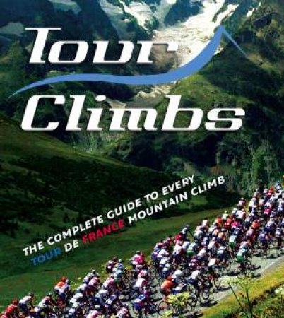 Tour Climbs: The Complete Guide To Every Tour de France Mountain Climb by Chris Sidwells