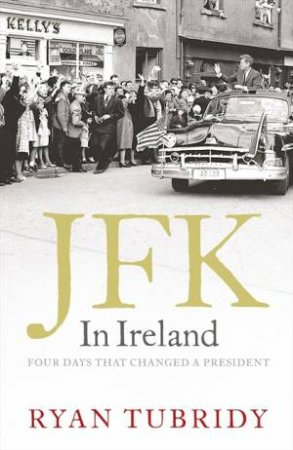 JFK in Ireland: Four Days that Changed a President by Ryan Tubridy