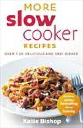 More Slow Cooker Recipes: Over 120 Delicious and Easy Recipes by Katie Bishop